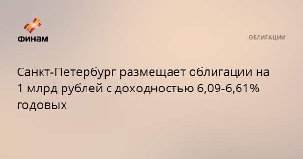 Санкт-Петербург размещает облигации на 1 млрд рублей с доходностью 6,09-6,61% годовых
