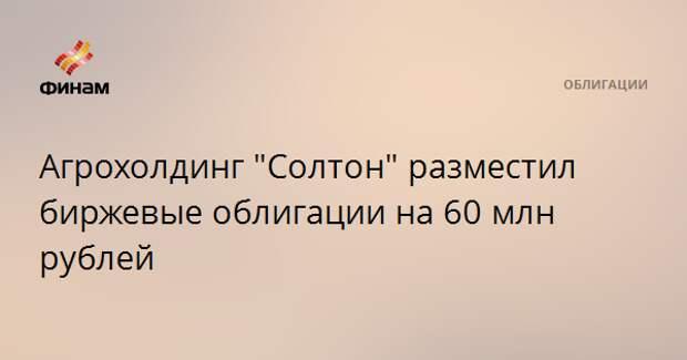 """Агрохолдинг """"Солтон"""" разместил биржевые облигации на 60 млн рублей"""