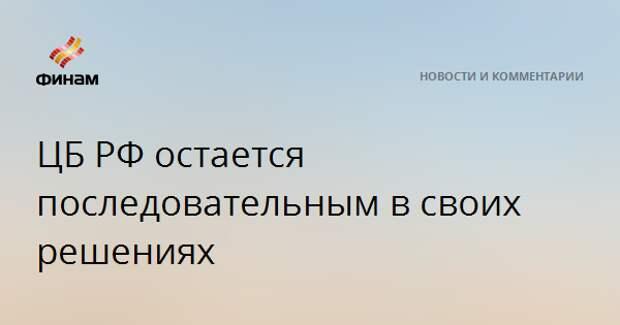 ЦБ РФ остается последовательным в своих решениях