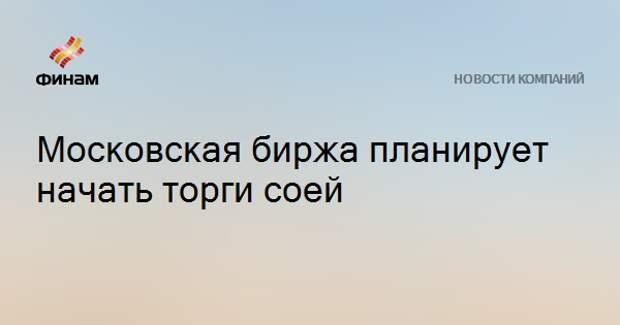Московская биржа планирует начать торги соей