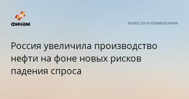 Россия увеличила производство нефти на фоне новых рисков падения спроса