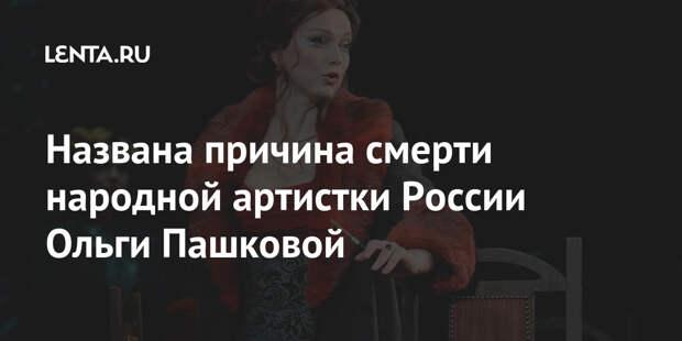 Названа причина смерти народной артистки России Ольги Пашковой