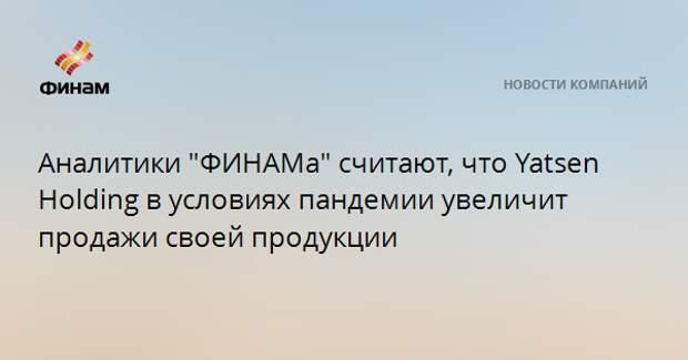 """Аналитики """"ФИНАМа"""" считают, что Yatsen Holding в условиях пандемии увеличит продажи своей продукции"""
