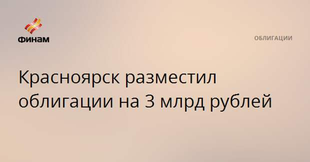 Красноярск разместил облигации на 3 млрд рублей