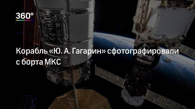 Корабль «Ю.А.Гагарин» сфотографировали с борта МКС