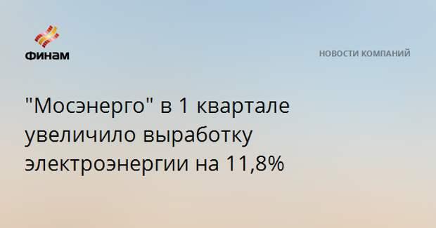 """""""Мосэнерго"""" в 1 квартале увеличило выработку электроэнергии на 11,8%"""