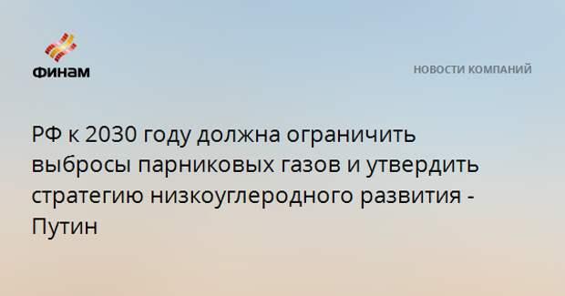 РФ к 2030 году должна ограничить выбросы парниковых газов и утвердить стратегию низкоуглеродного развития - Путин