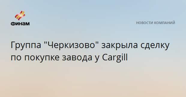 """Группа """"Черкизово"""" закрыла сделку по покупке завода у Cargill"""