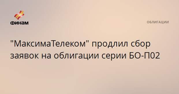 """""""МаксимаТелеком"""" продлил сбор заявок на облигации серии БО-П02"""