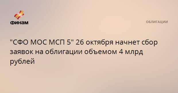 """""""СФО МОС МСП 5"""" 26 октября начнет сбор заявок на облигации объемом 4 млрд рублей"""