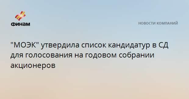 """""""МОЭК"""" утвердила список кандидатур в СД для голосования на годовом собрании акционеров"""