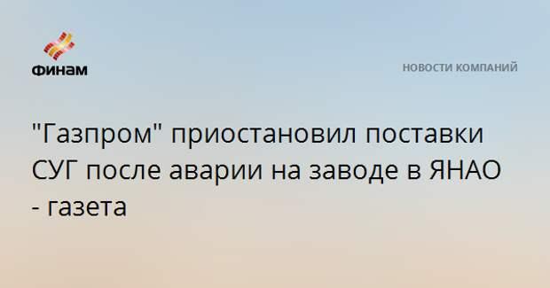 """Газпром"" приостановил поставки СУГ после аварии на заводе в ЯНАО - газета"