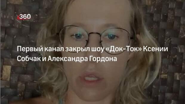 Первый канал закрыл шоу «Док-Ток» Ксении Собчак и Александра Гордона