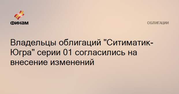 """Владельцы облигаций """"Ситиматик-Югра"""" серии 01 согласились на внесение изменений"""