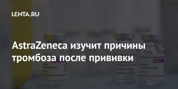 AstraZeneca изучит причины тромбоза после прививки