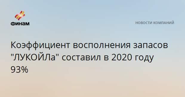 """Коэффициент восполнения запасов """"ЛУКОЙЛа"""" составил в 2020 году 93%"""