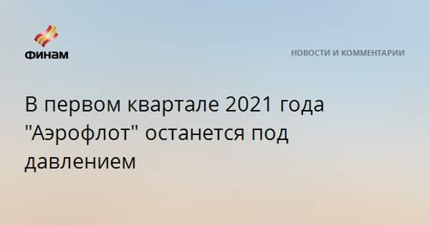 """В первом квартале 2021 года """"Аэрофлот"""" останется под давлением"""