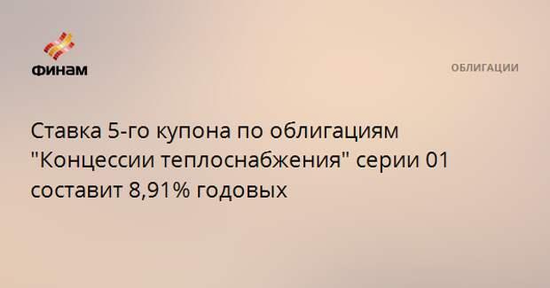 """Ставка 5-го купона по облигациям """"Концессии теплоснабжения"""" серии 01 составит 8,91% годовых"""