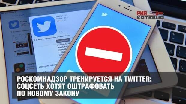 Роскомнадзор тренируется на Twitter: соцсеть хотят оштрафовать по новому закону