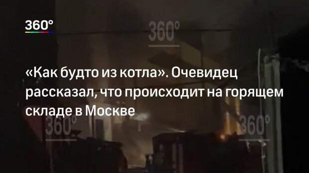 «Как будто из котла». Очевидец рассказал, что происходит на горящем складе в Москве