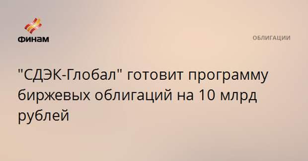 """""""СДЭК-Глобал"""" готовит программу биржевых облигаций на 10 млрд рублей"""