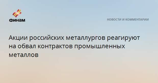 Акции российских металлургов реагируют на обвал контрактов промышленных металлов