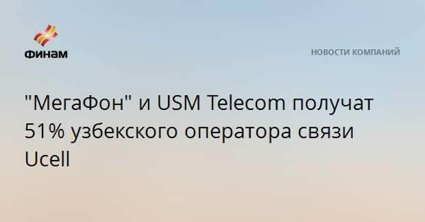 """""""МегаФон"""" и USM Telecom получат 51% узбекского оператора связи Ucell"""
