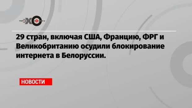 29 стран, включая США, Францию, ФРГ и Великобританию осудили блокирование интернета в Белоруссии.