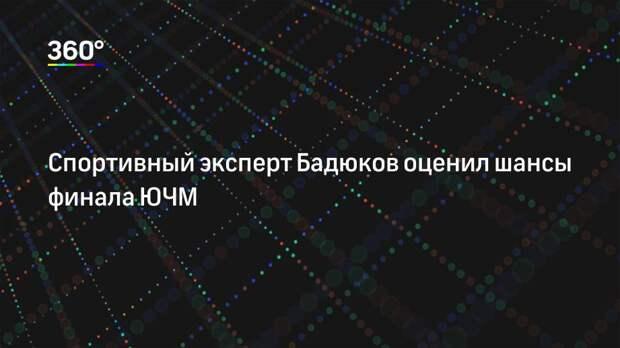 Спортивный эксперт Бадюков оценил шансы финала ЮЧМ