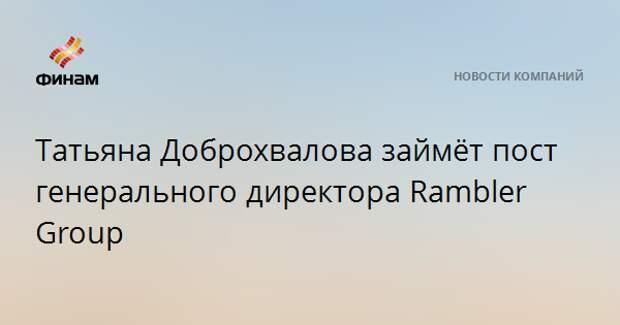 Татьяна Доброхвалова займёт пост генерального директора Rambler Group