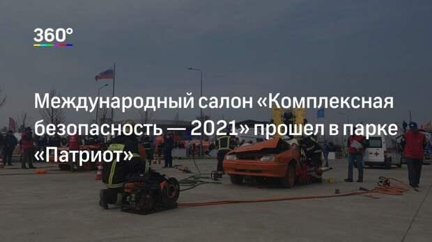 Международный салон «Комплексная безопасность— 2021» прошел в парке «Патриот»