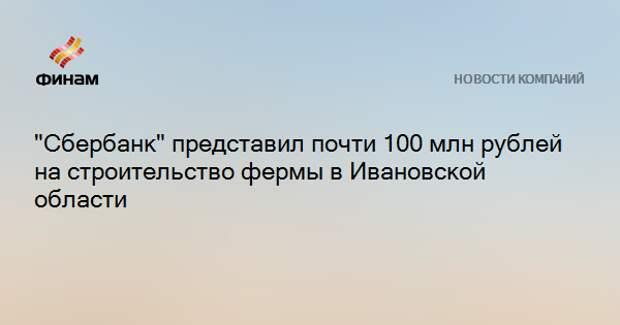"""""""Сбербанк"""" представил почти 100 млн рублей на строительство фермы в Ивановской области"""