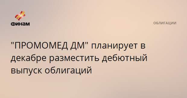 """""""ПРОМОМЕД ДМ"""" планирует в декабре разместить дебютный выпуск облигаций"""