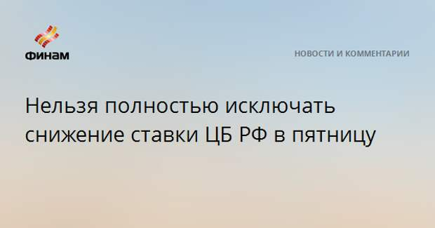 Нельзя полностью исключать снижение ставки ЦБ РФ в пятницу
