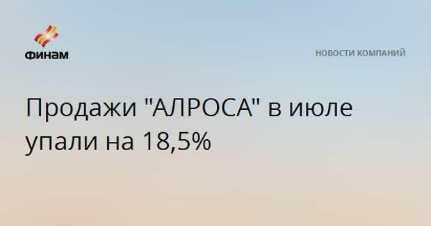 """Продажи """"АЛРОСА"""" в июле упали на 18,5%"""