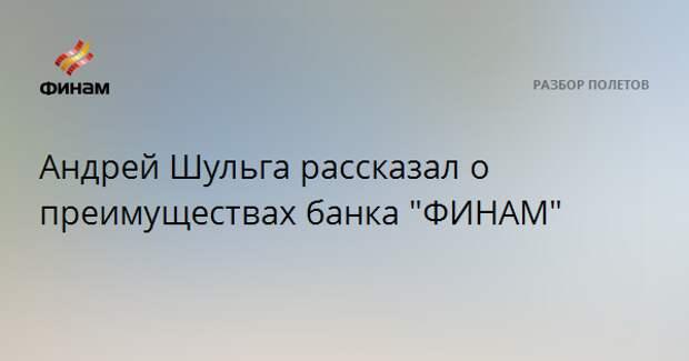 """Андрей Шульга рассказал о преимуществах банка """"ФИНАМ"""""""