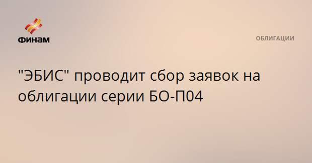 """ЭБИС"" проводит сбор заявок на облигации серии БО-П04"