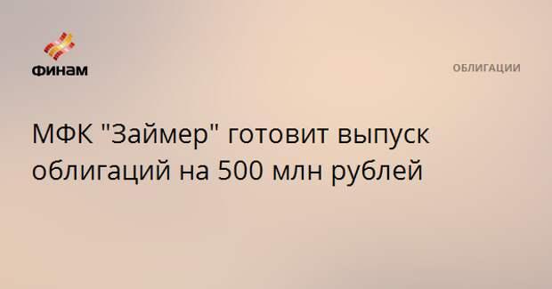 """МФК """"Займер"""" готовит выпуск облигаций на 500 млн рублей"""