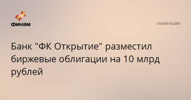 """Банк """"ФК Открытие"""" разместил биржевые облигации на 10 млрд рублей"""