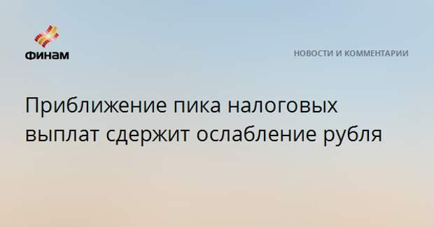 Приближение пика налоговых выплат сдержит ослабление рубля