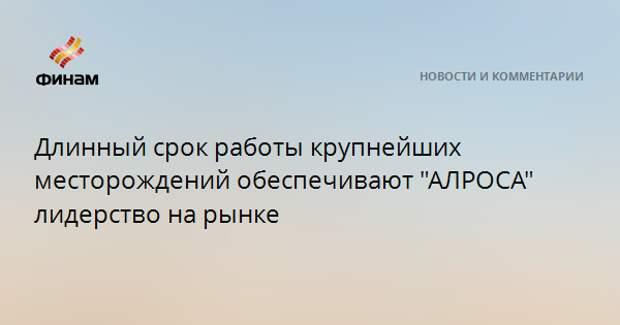 """Длинный срок работы крупнейших месторождений обеспечивают """"АЛРОСА"""" лидерство на рынке"""