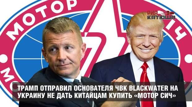 Трамп отправил основателя ЧВК Blackwater на Украину не дать китайцам купить «Мотор Сич»