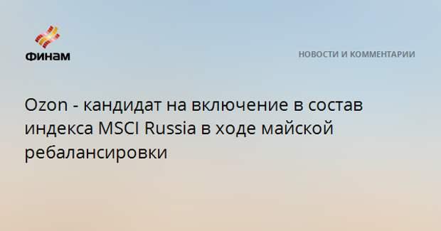 Ozon - кандидат на включение в состав индекса MSCI Russia в ходе майской ребалансировки