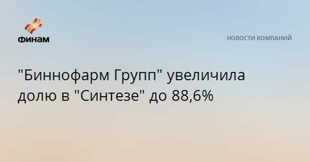 """""""Биннофарм Групп"""" увеличила долю в """"Синтезе"""" до 88,6%"""