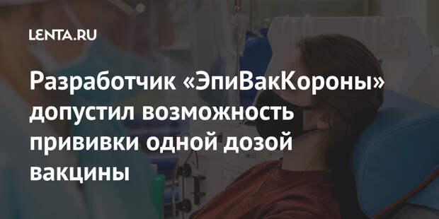 Разработчик «ЭпиВакКороны» допустил возможность прививки одной дозой вакцины