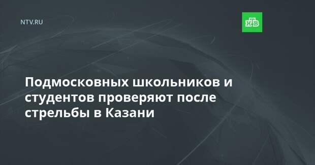 Подмосковных школьников и студентов проверяют после стрельбы в Казани