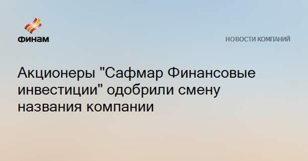 """Акционеры """"Сафмар Финансовые инвестиции"""" одобрили смену названия компании"""