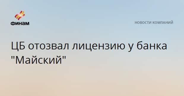 "ЦБ отозвал лицензию у банка ""Майский"""