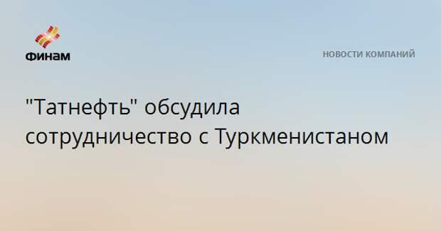 """""""Татнефть"""" обсудила сотрудничество с Туркменистаном"""