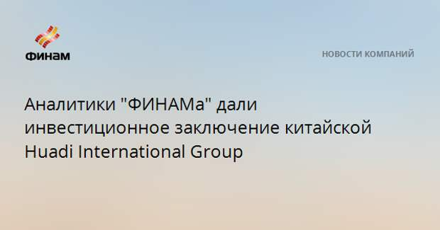 """Аналитики """"ФИНАМа"""" дали инвестиционное заключение китайской Huadi International Group"""